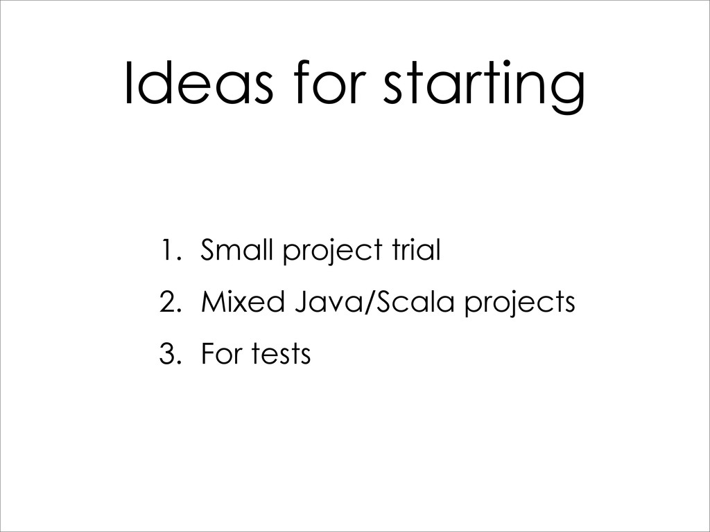 Ideas for starting 1. Small project trial 2. Mi...