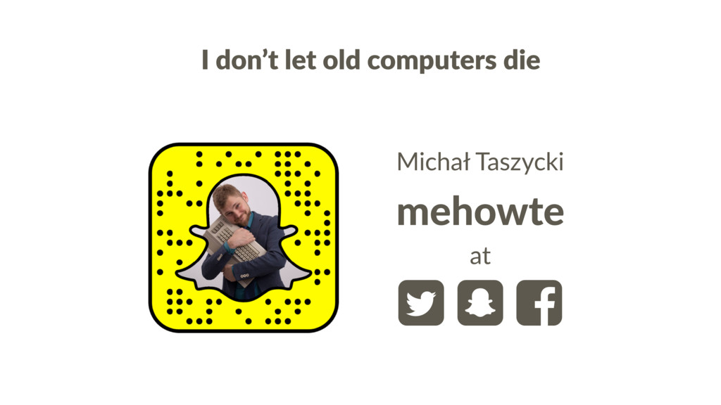 I don't let old computers die mehowte  Michał ...