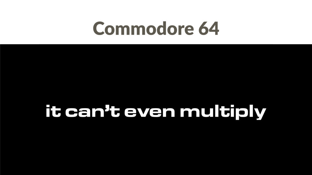 Commodore 64 it can't even multiply