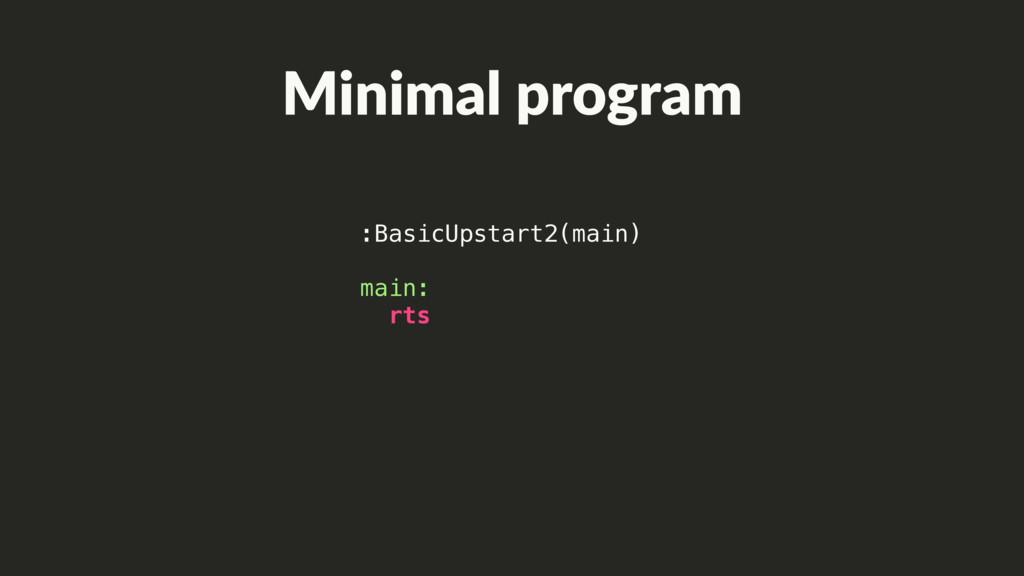 Minimal program :BasicUpstart2(main) main: rts