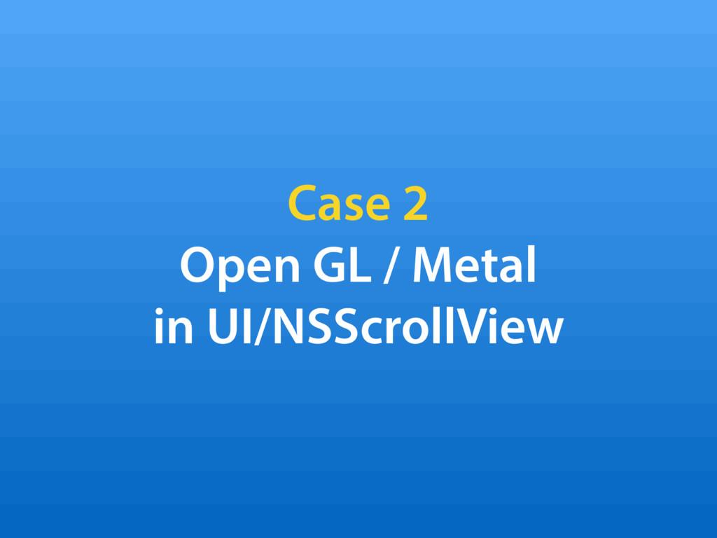 Case 2 Open GL / Metal in UI/NSScrollView
