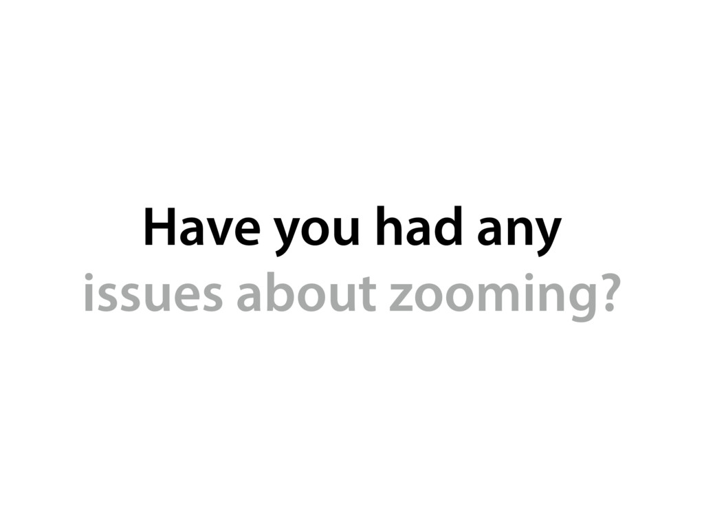 Have you had any issues about zooming?