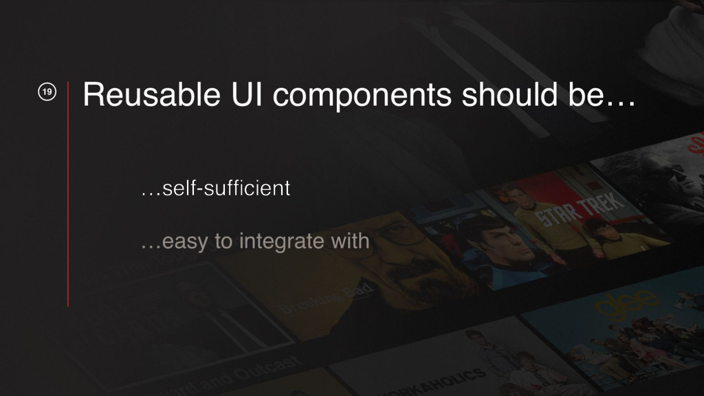19 Reusable UI components should be… …self-suffi...