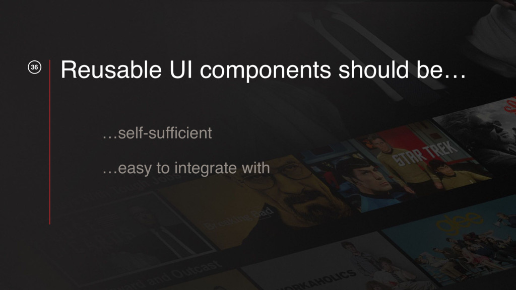 36 Reusable UI components should be… …self-suffi...