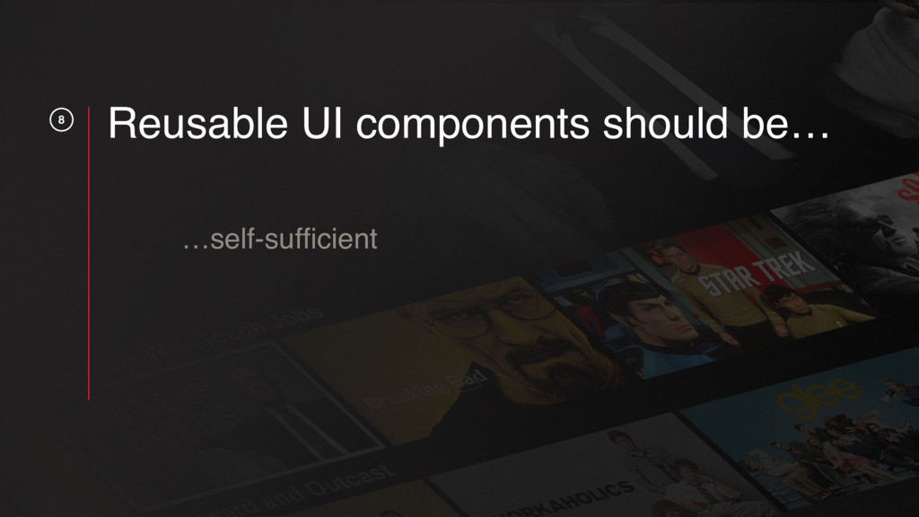 8 Reusable UI components should be… …self-suffic...