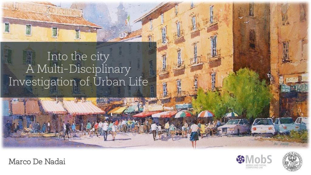 Marco De Nadai Into the city A Multi-Disciplina...