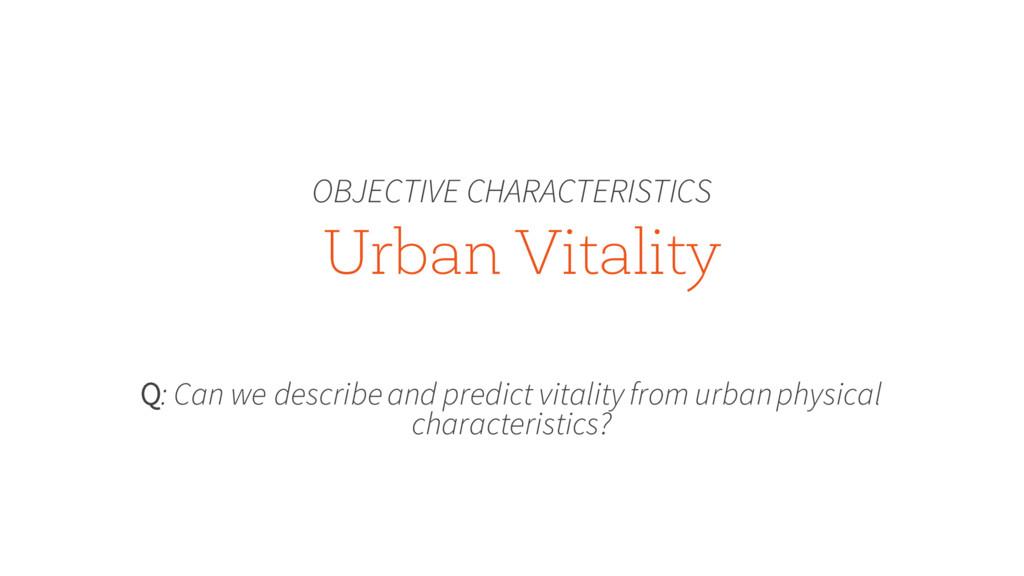 Urban Vitality OBJECTIVE CHARACTERISTICS Q: Can...