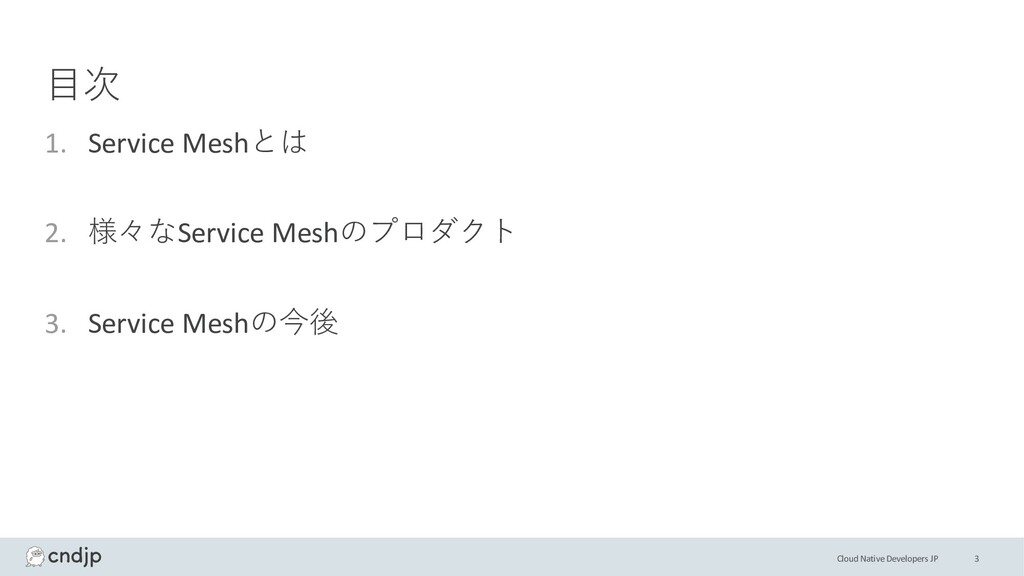 Cloud Native Developers JP ⽬次 1. Service Meshとは...