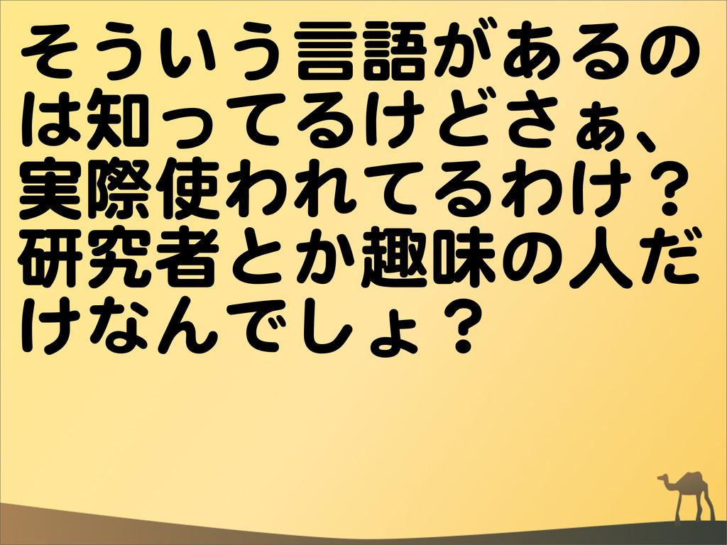 そういう言語があるの は知ってるけどさぁ、 実際使われてるわけ? 研究者とか趣味の人だ けなん...