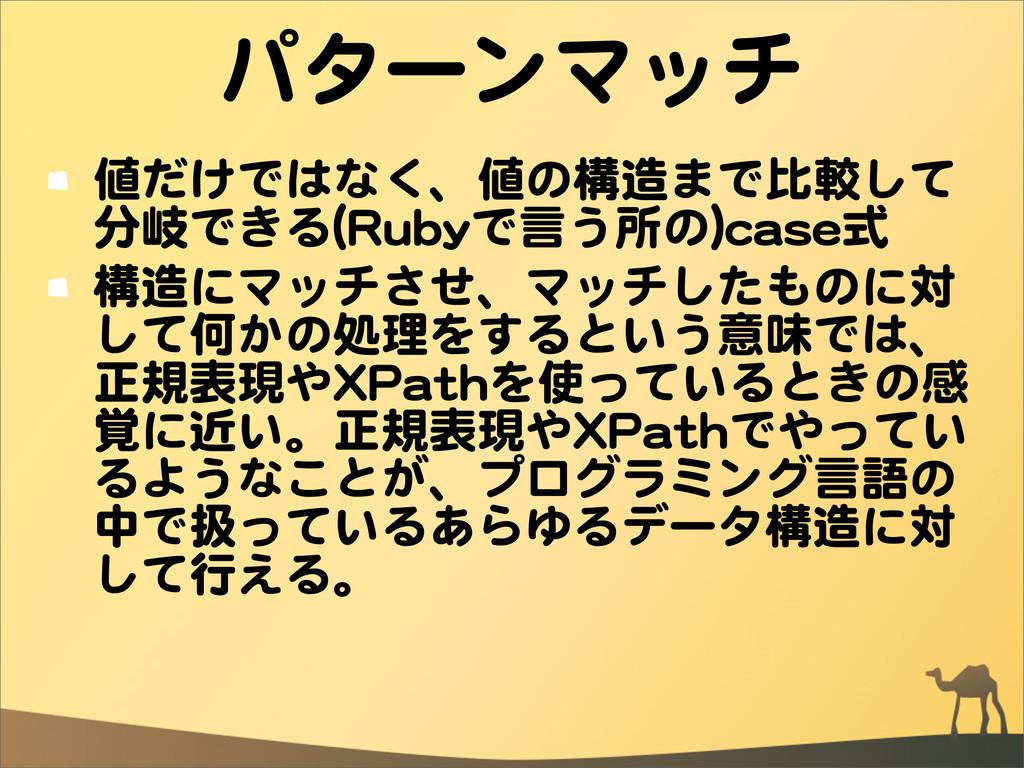パターンマッチ 値だけではなく、値の構造まで比較して 分岐できる((RRuubbyyで言う所の...