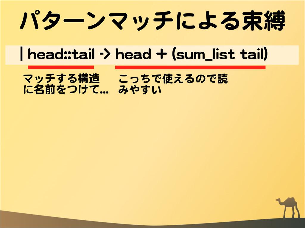 パターンマッチによる束縛 ||  hheeaadd::::ttaaiill  -->>  hh...