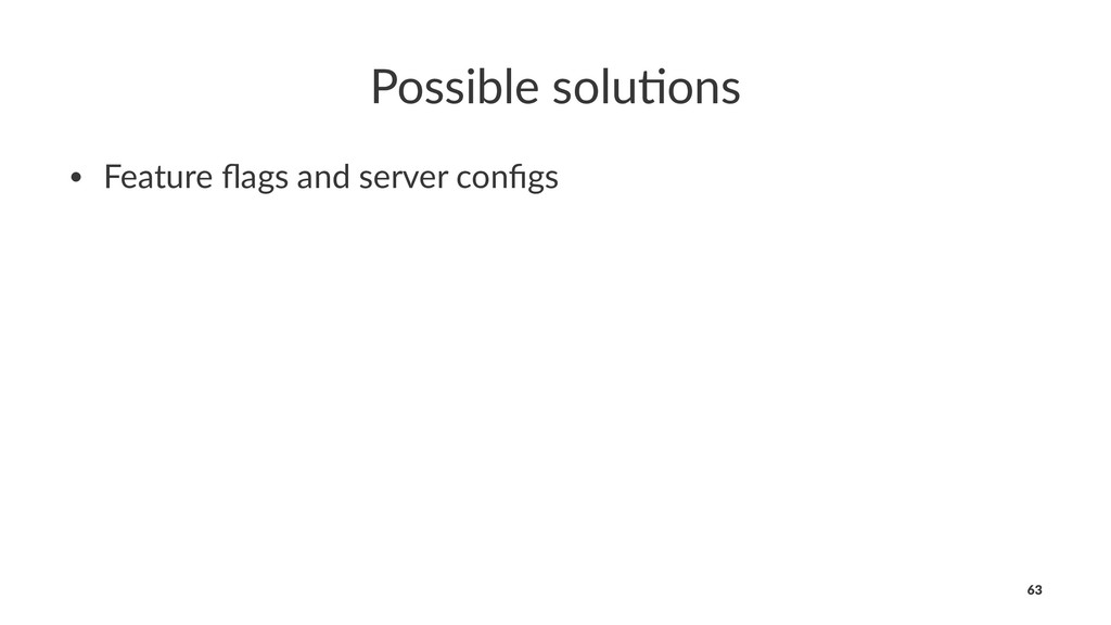 Possible solu*ons • Feature flags and server con...