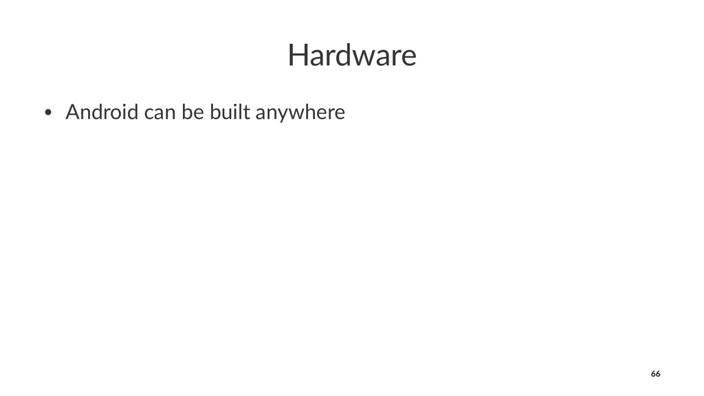 Hardware • Android can be built anywhere 66