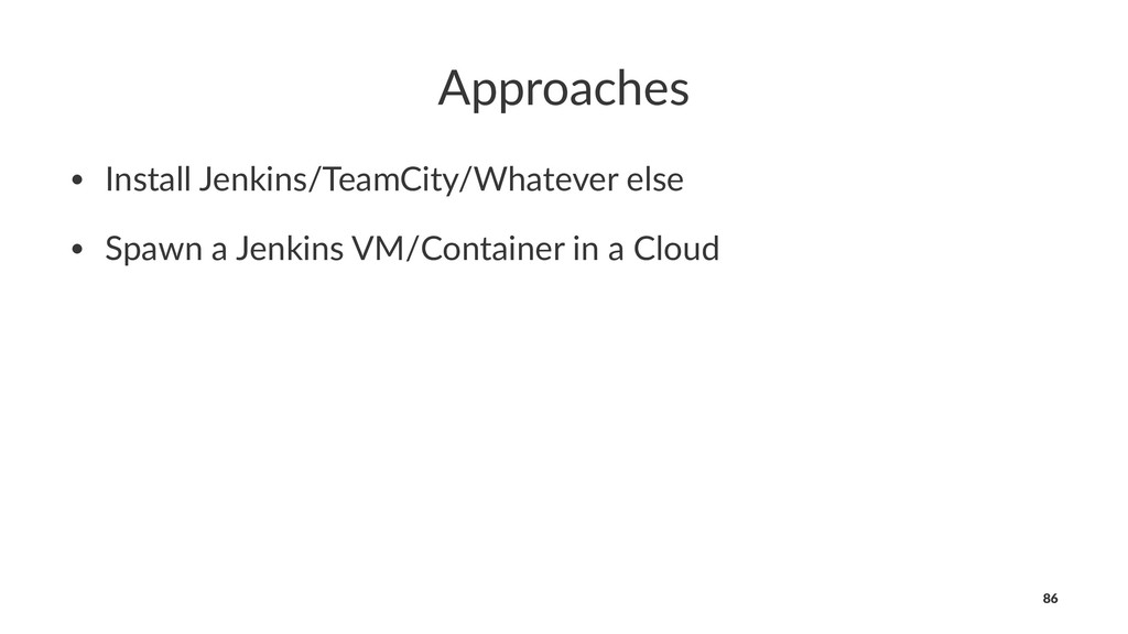 Approaches • Install Jenkins/TeamCity/Whatever ...
