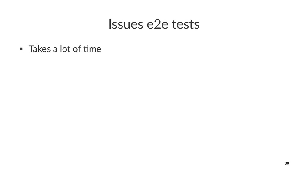 Issues e2e tests • Takes a lot of ,me 30
