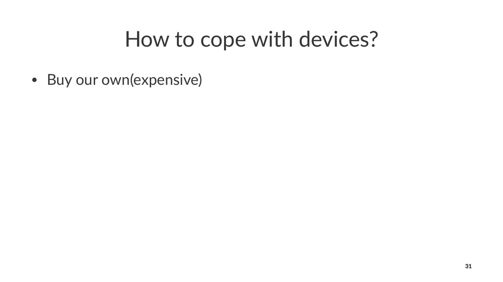 How to cope with devices? • Buy our own(expensi...