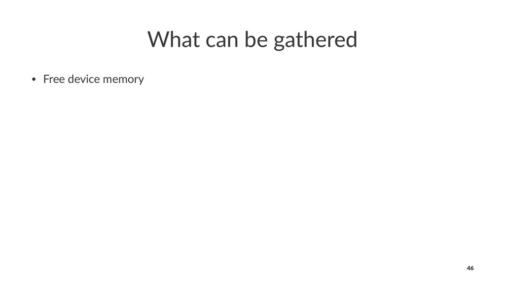 What can be gathered • Free device memory 46