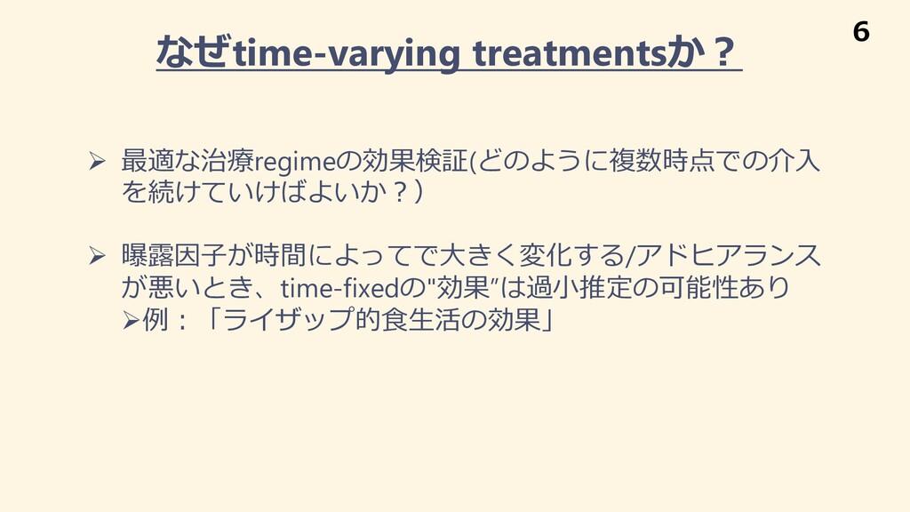 なぜtime-varying treatmentsか︖ Ø 最適な治療regimeの効果検証(...