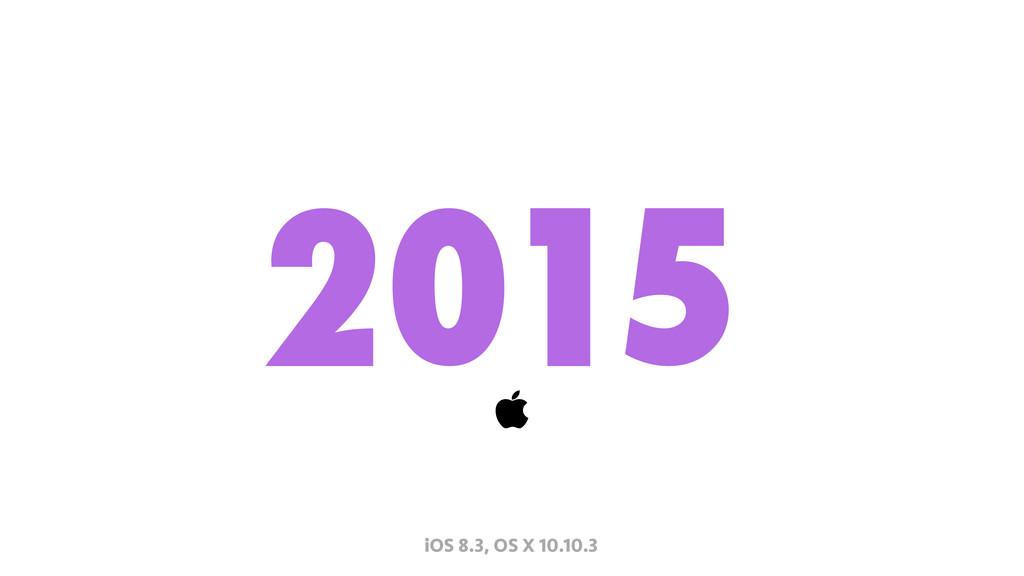 2015  iOS 8.3, OS X 10.10.3
