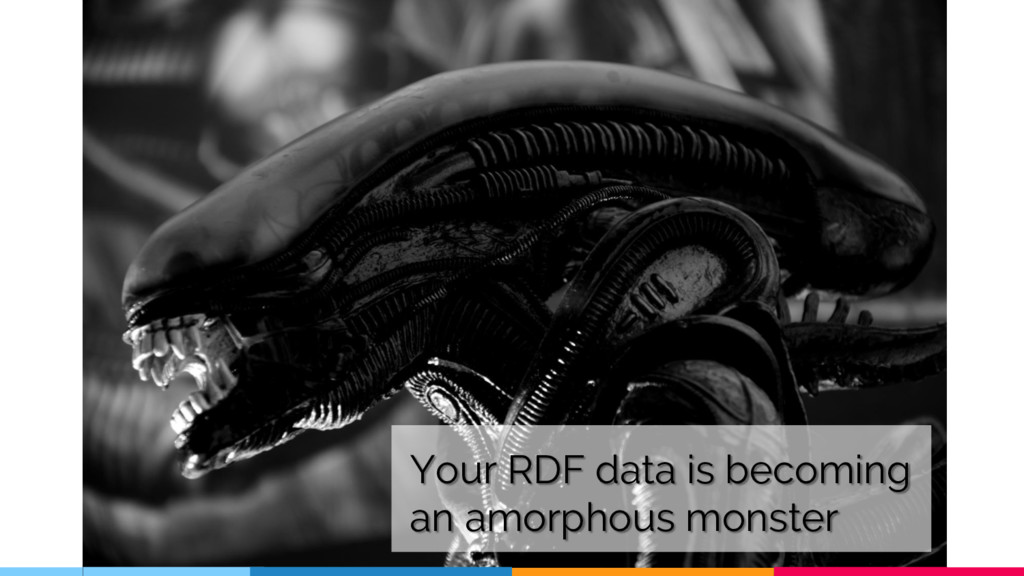 Your RDF data is becoming an amorphous monster