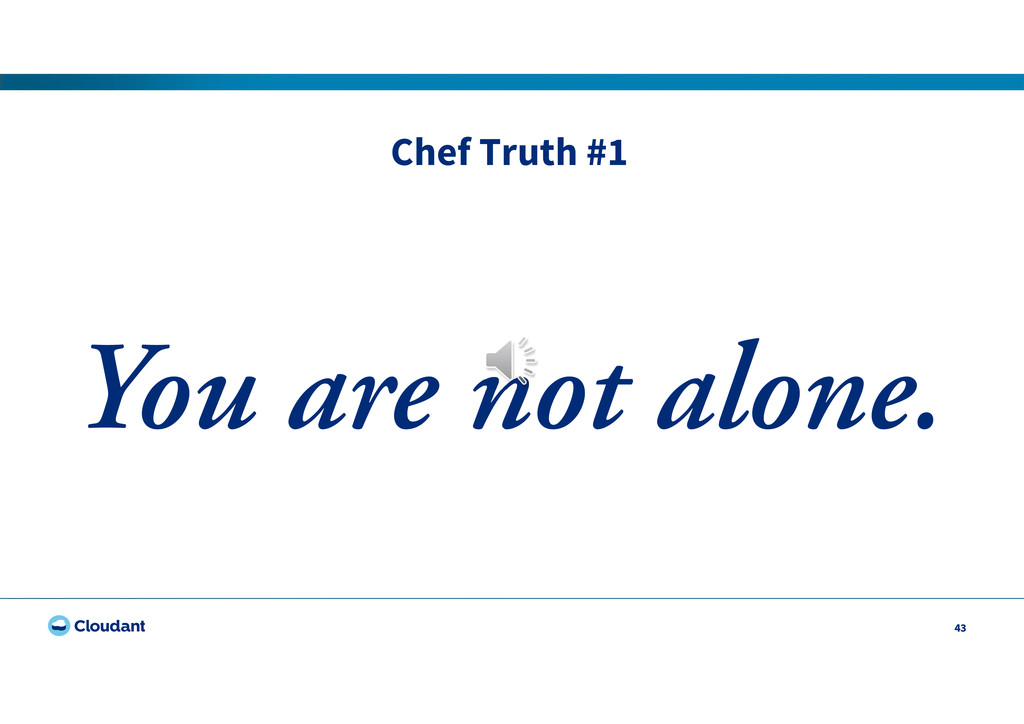 Chef Truth #1 43 You are not alone.