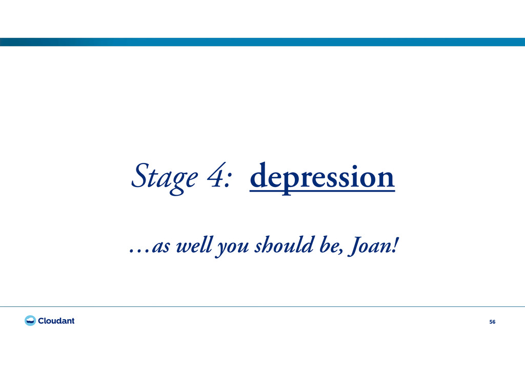 56 Stage 4: depression …as well you should be, ...