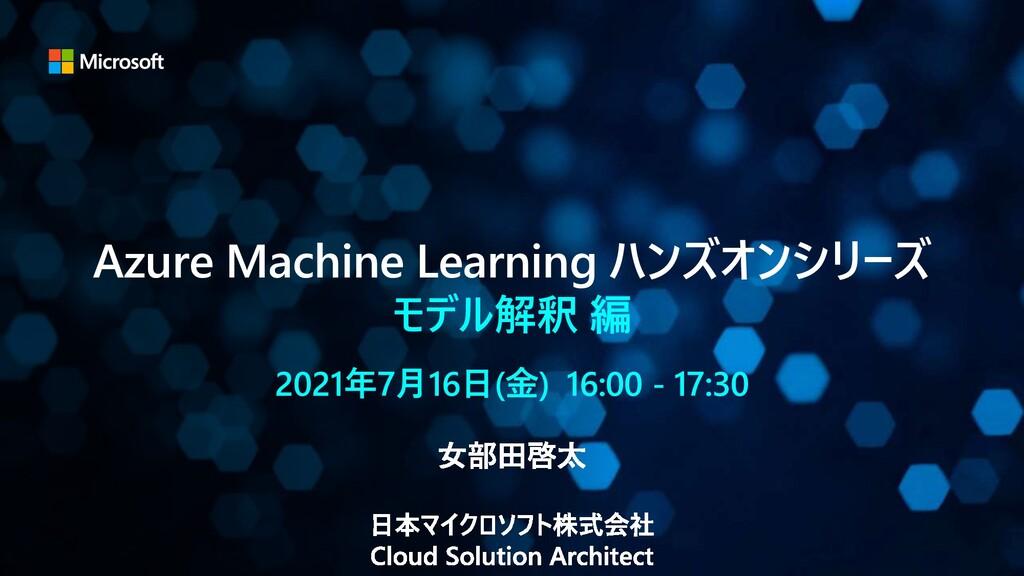 Azure Machine Learning ハンズオンシリーズ モデル解釈 編 2021年7...