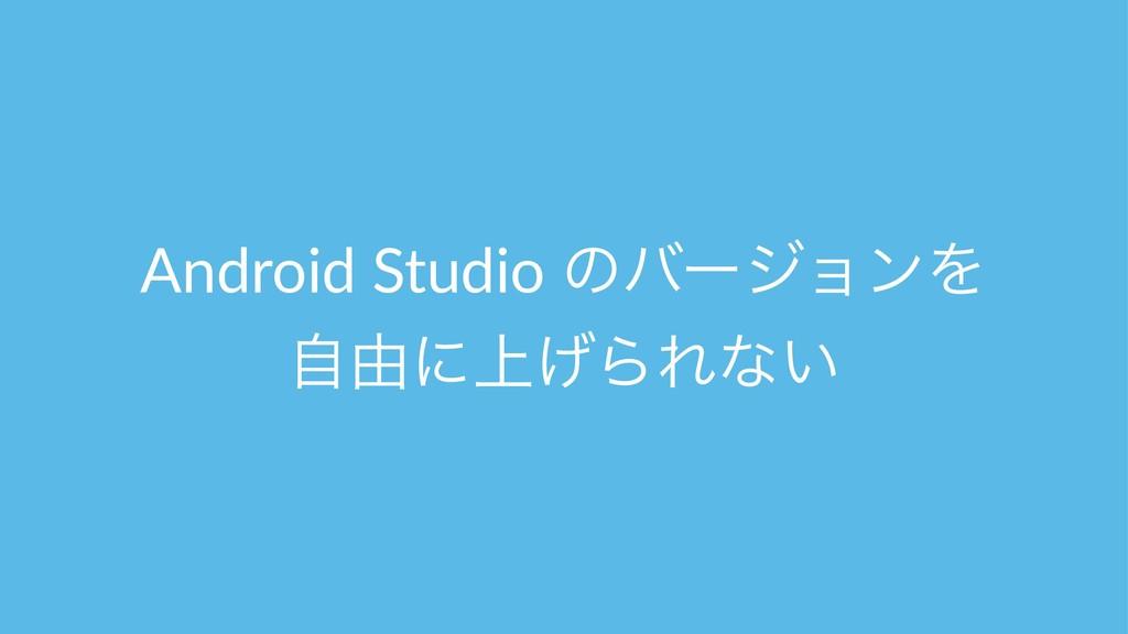 Android Studio ͷόʔδϣϯΛ ࣗ༝ʹ্͛ΒΕͳ͍