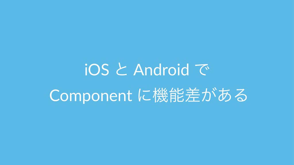 iOS ͱ Android Ͱ Component ʹػ͕ࠩ͋Δ