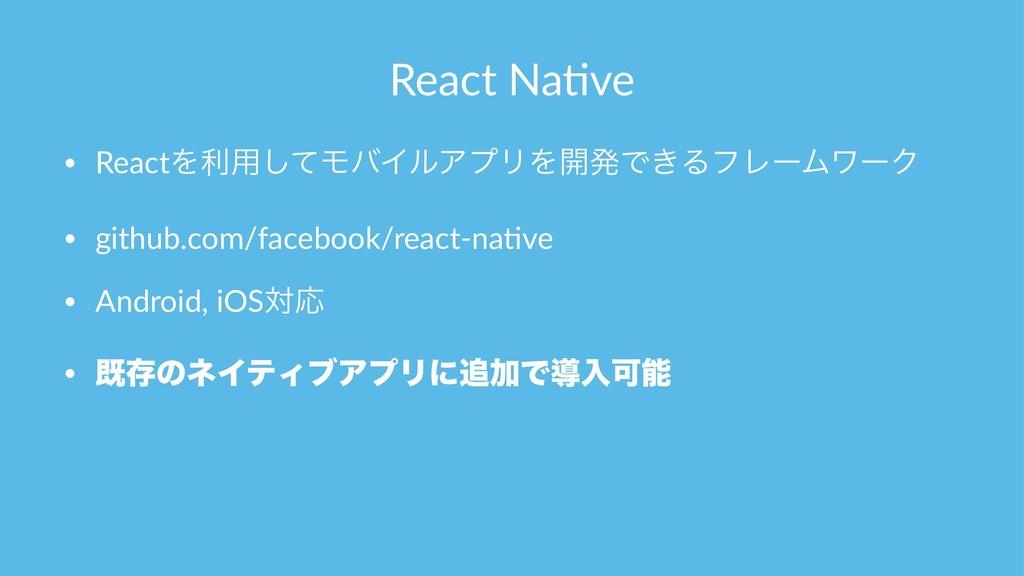 React Na(ve • ReactΛར༻ͯ͠ϞόΠϧΞϓϦΛ։ൃͰ͖ΔϑϨʔϜϫʔΫ • ...