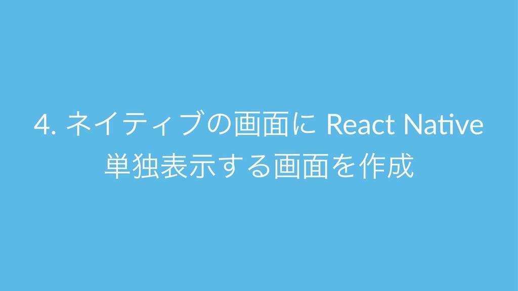 4. ωΠςΟϒͷը໘ʹ React Na*ve ୯ಠදࣔ͢Δը໘Λ࡞