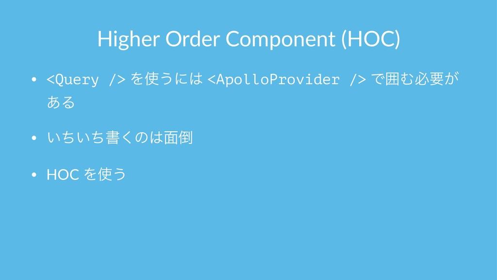 Higher Order Component (HOC) • <Query /> Λ͏ʹ ...