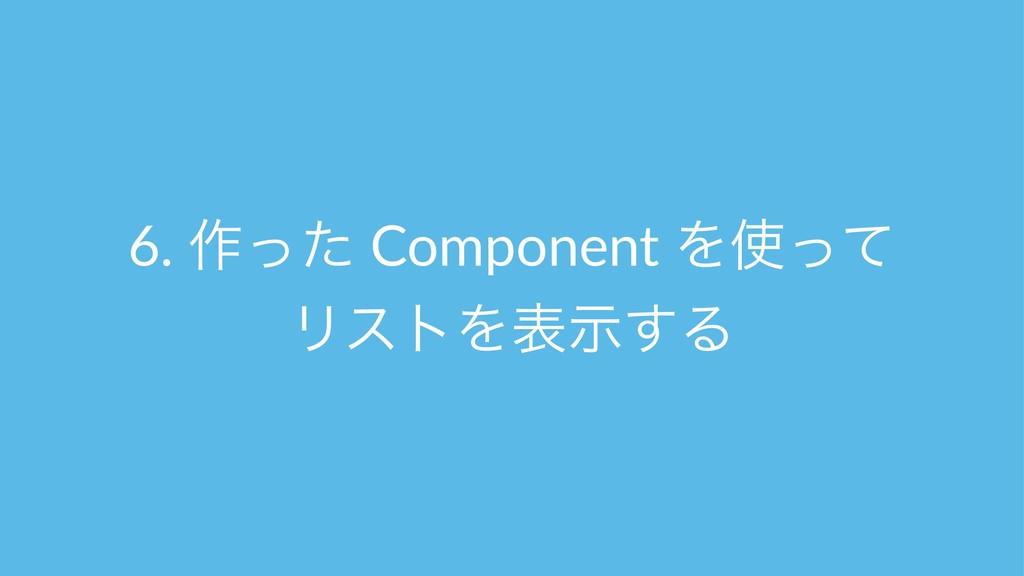 6. ࡞ͬͨ Component Λͬͯ ϦετΛදࣔ͢Δ
