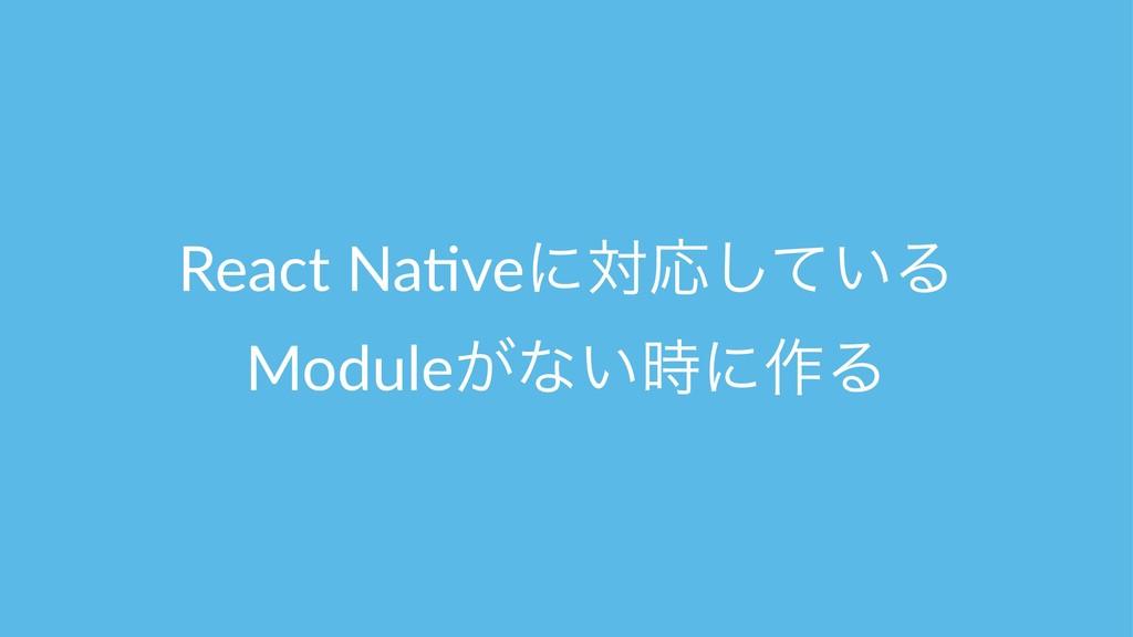 React Na(veʹରԠ͍ͯ͠Δ Module͕ͳ͍ʹ࡞Δ