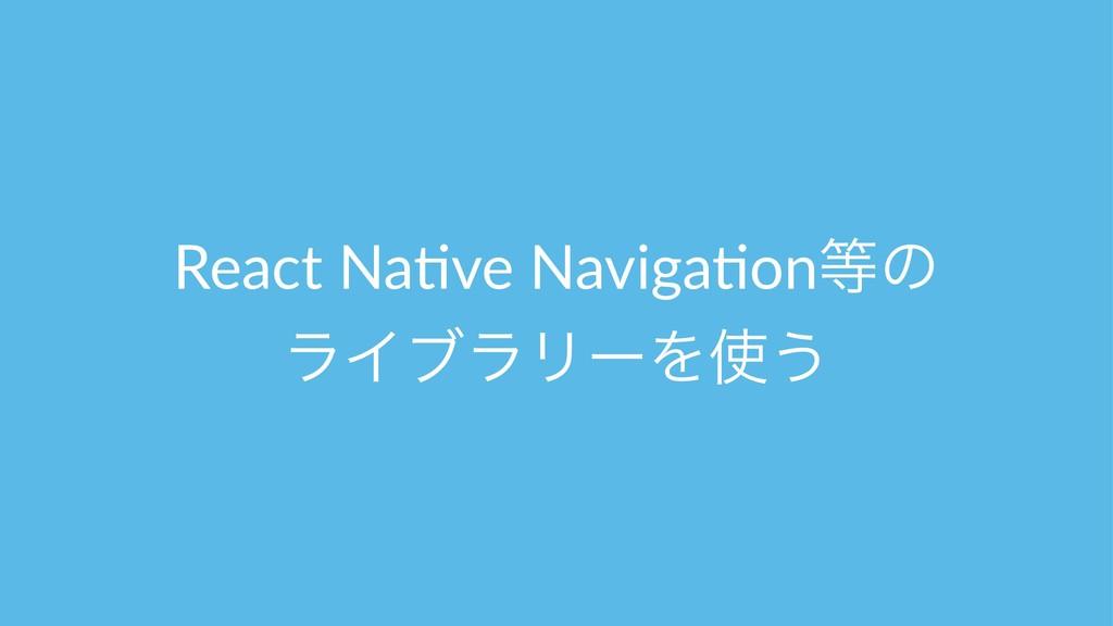 React Na(ve Naviga(onͷ ϥΠϒϥϦʔΛ͏