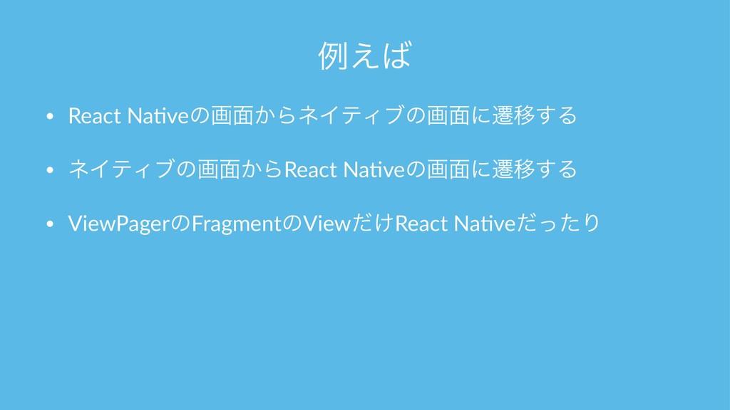 ྫ͑ • React Na)veͷը໘͔ΒωΠςΟϒͷը໘ʹભҠ͢Δ • ωΠςΟϒͷը໘͔...
