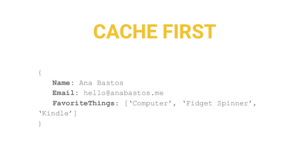 CACHE FIRST { Name: Ana Bastos Email: hello@ana...