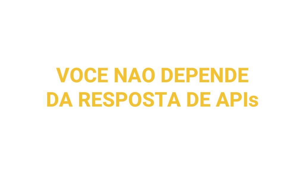 VOCE NAO DEPENDE DA RESPOSTA DE APIs