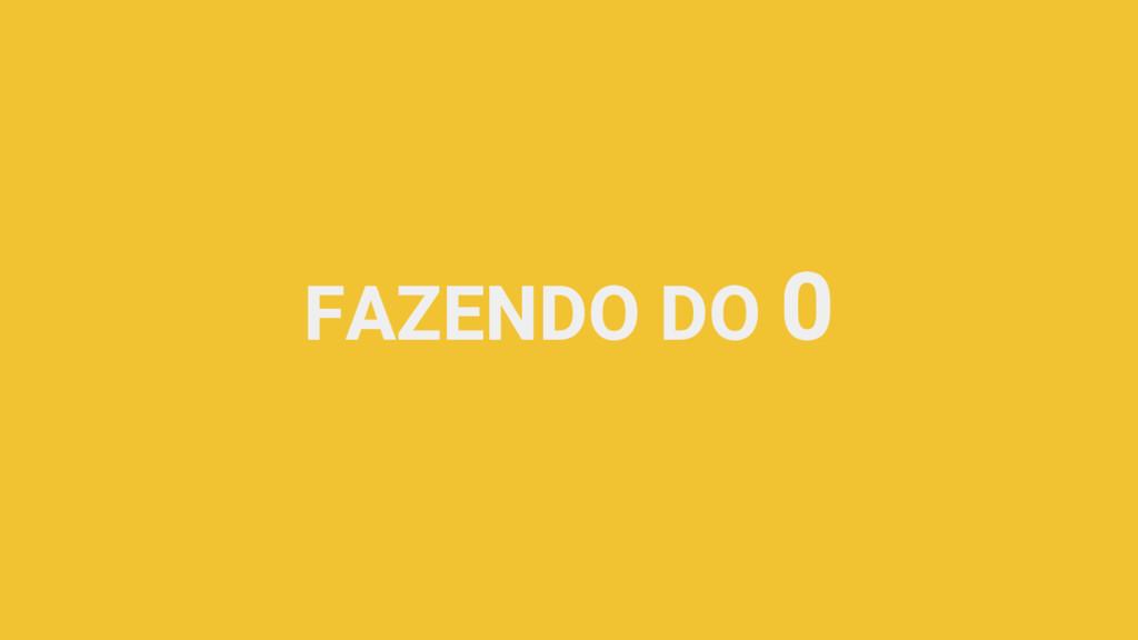 FAZENDO DO 0
