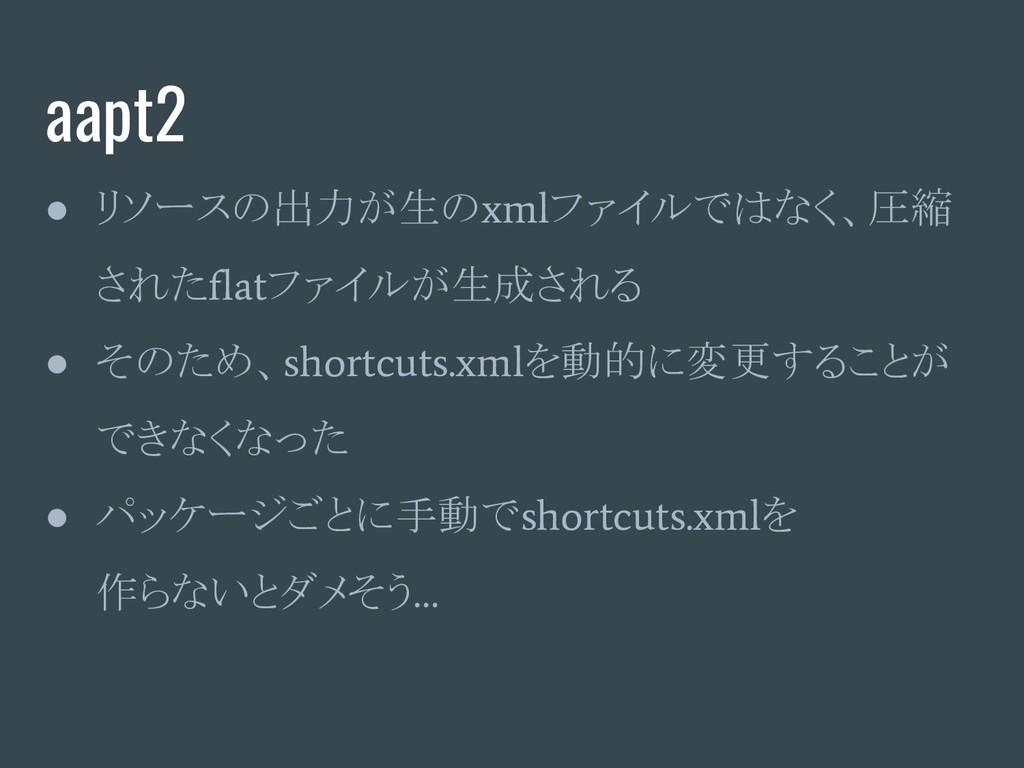 aapt2 ● リソースの出力が生の xml ファイルではなく、圧縮 された flat ファイ...