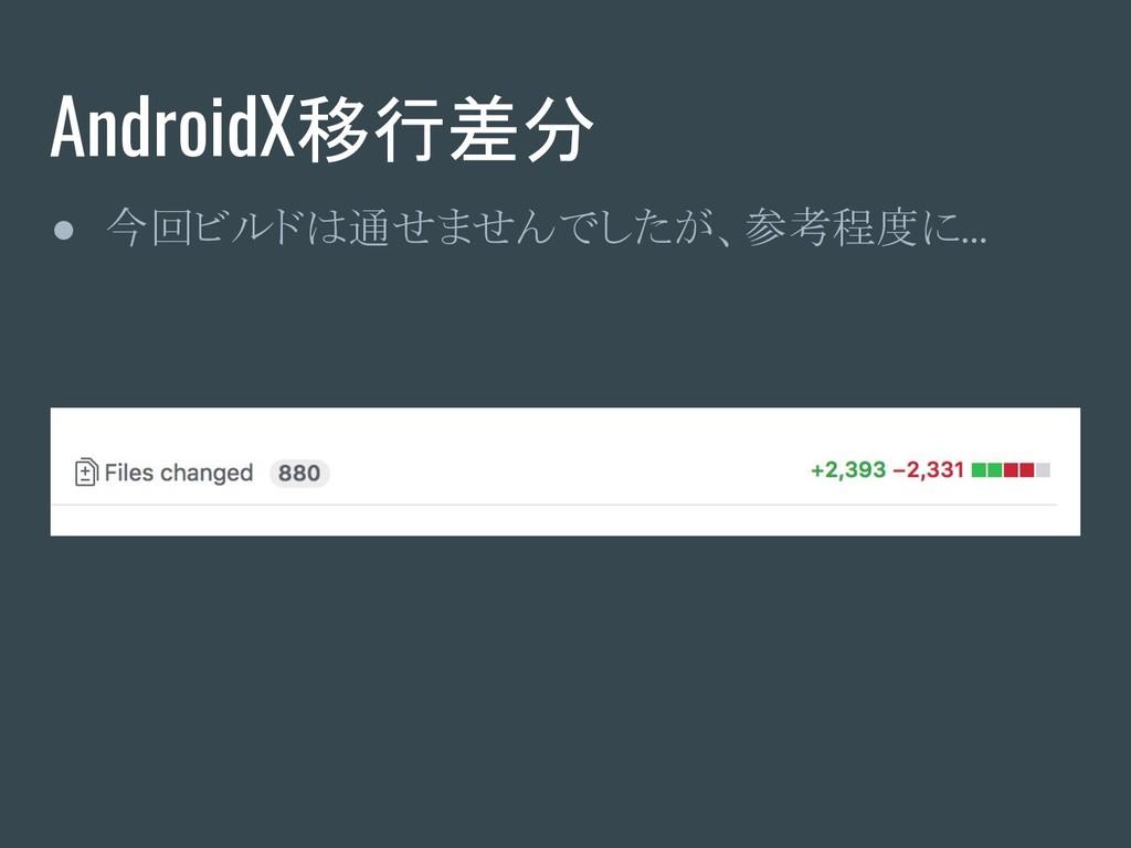 AndroidX移行差分 ● 今回ビルドは通せませんでしたが、参考程度に …