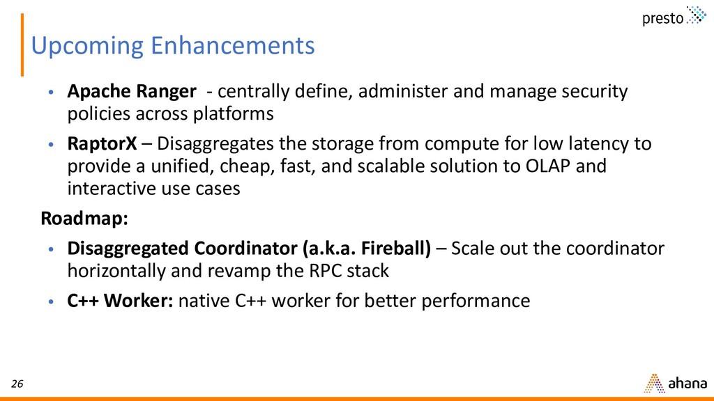 26 Upcoming Enhancements • Apache Ranger - cent...