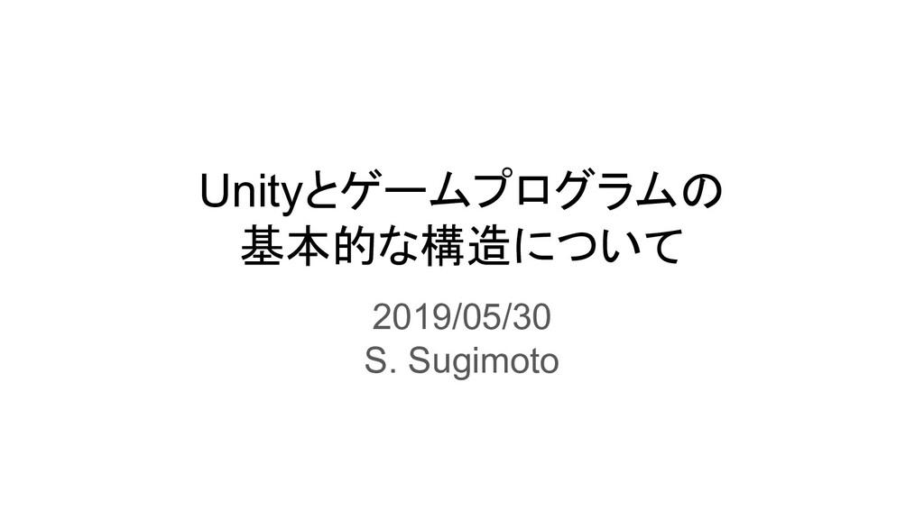 Unityとゲームプログラムの 基本的な構造について 2019/05/30 S. Sugimo...