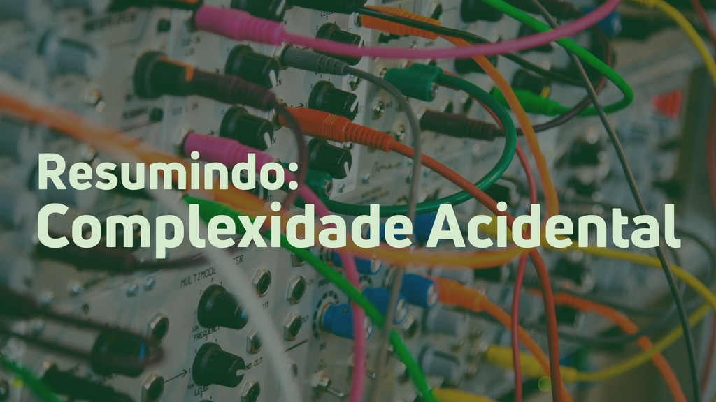 Resumindo: Complexidade Acidental