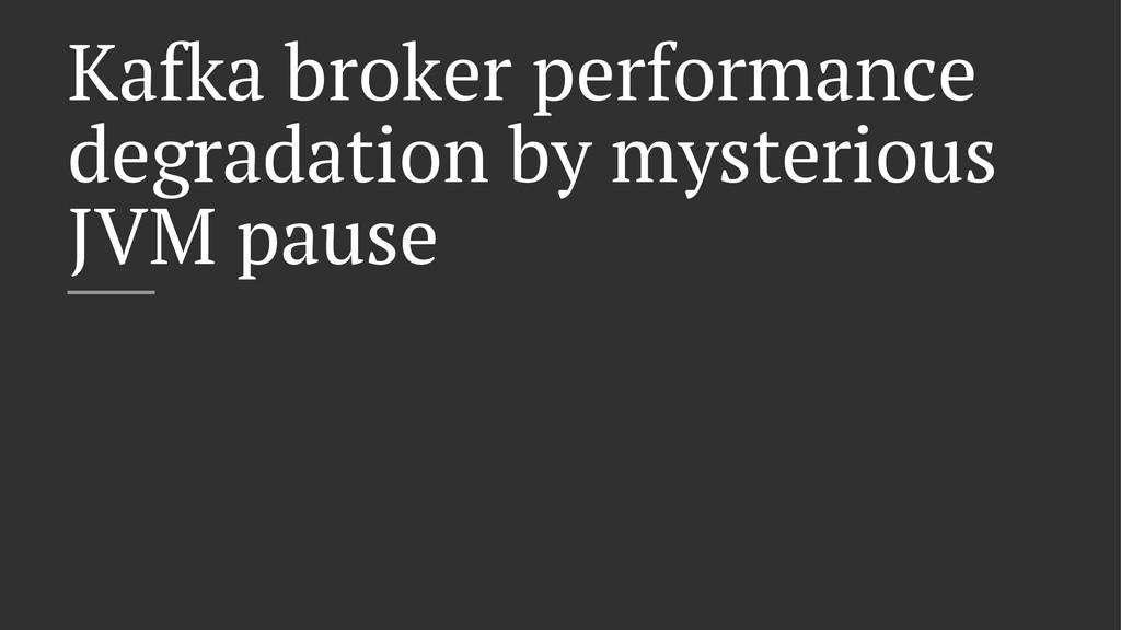 Kafka broker performance degradation by mysteri...