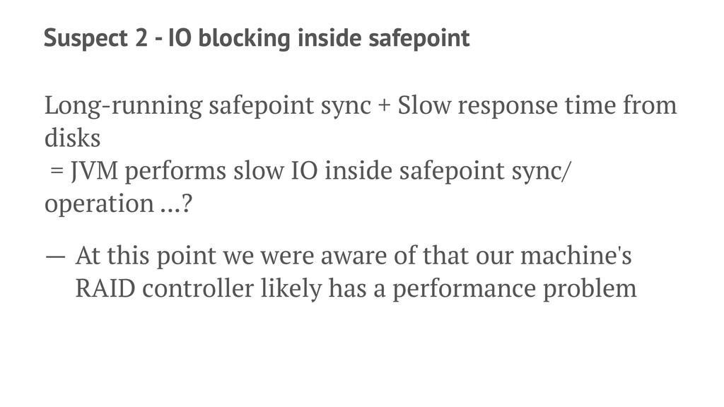 Suspect 2 - IO blocking inside safepoint Long-r...