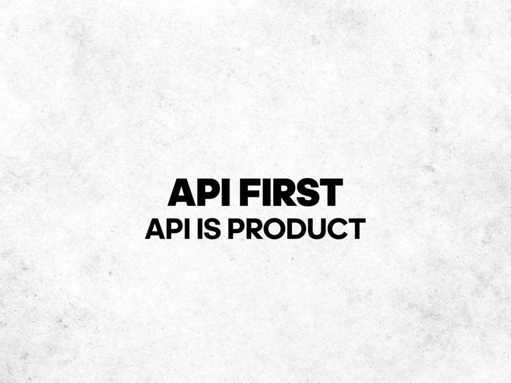 API FIRST API IS PRODUCT