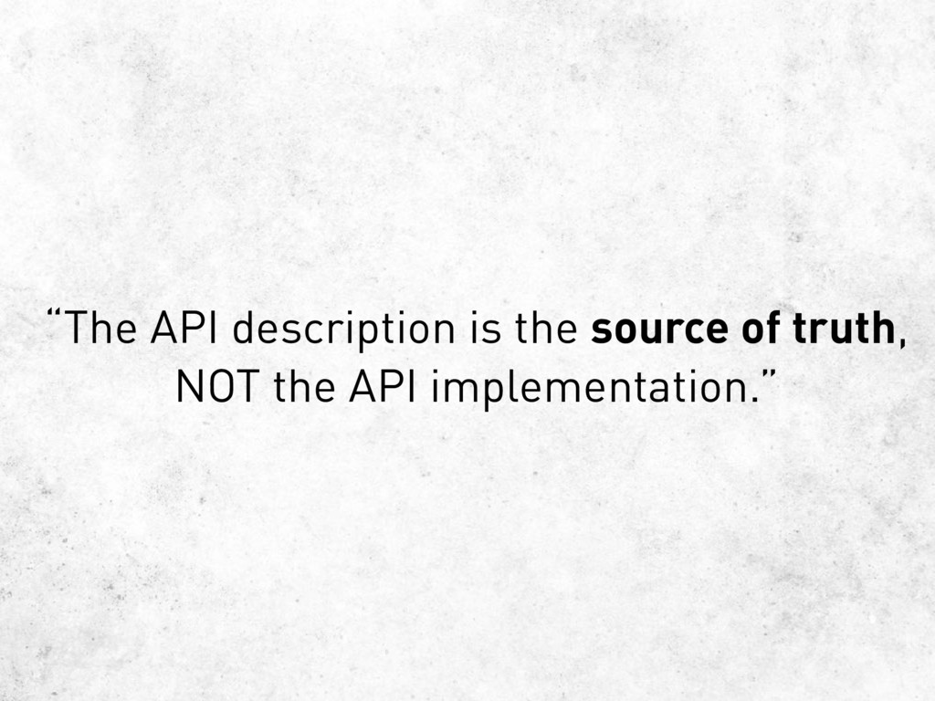 """""""The API description is the source of truth, NO..."""