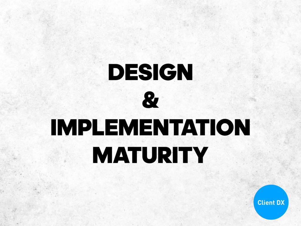 DESIGN & IMPLEMENTATION MATURITY Client DX