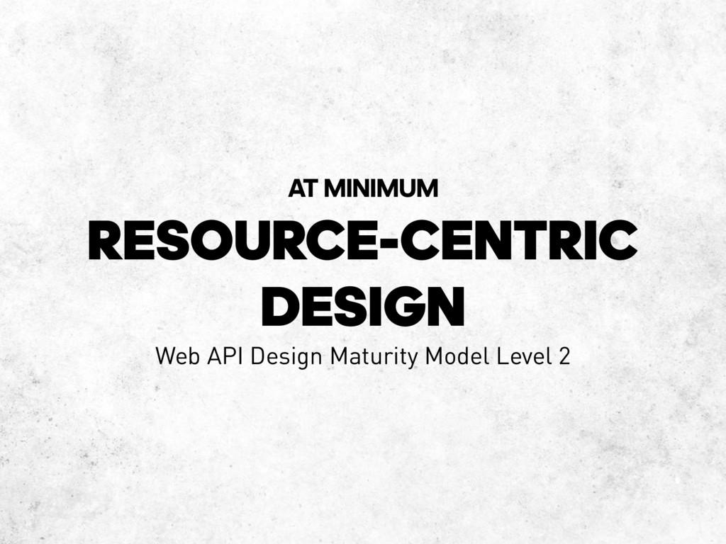 RESOURCE-CENTRIC DESIGN AT MINIMUM Web API Desi...